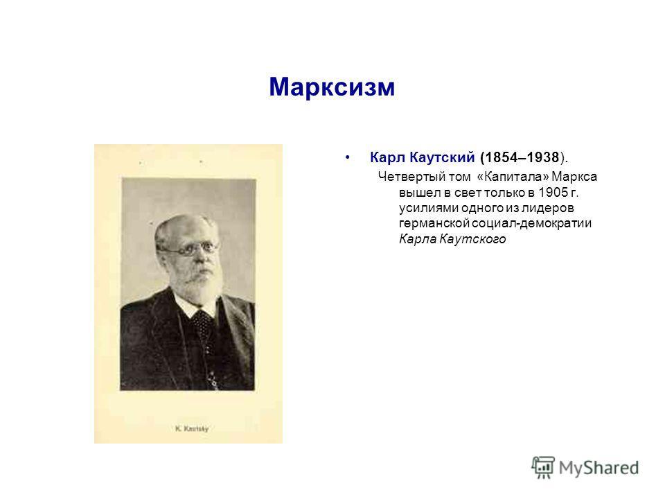 Марксизм Карл Каутский (1854–1938). Четвертый том «Капитала» Маркса вышел в свет только в 1905 г. усилиями одного из лидеров германской социал-демократии Карла Каутского