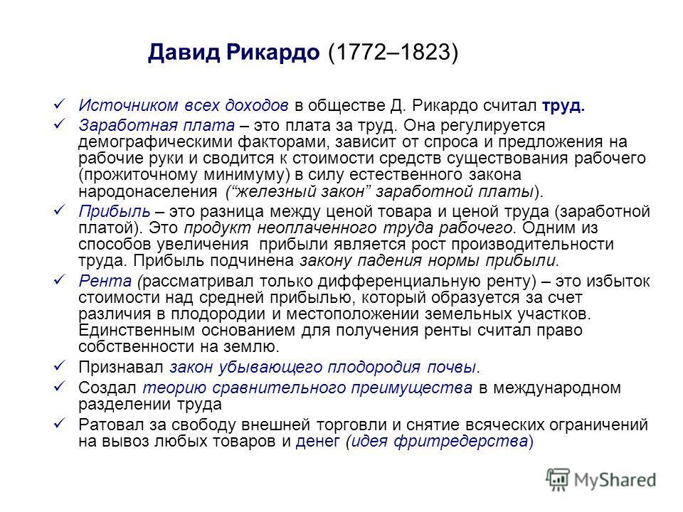 Давид Рикардо (1772–1823) Источником всех доходов в обществе Д. Рикардо считал труд. Заработная плата – это плата за труд. Она регулируется демографическими факторами, зависит от спроса и предложения на рабочие руки и сводится к стоимости средств сущ