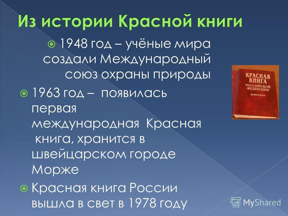 1948 год – учёные мира создали Международный союз охраны природы 1963 год – появилась первая международная Красная книга, хранится в швейцарском городе Морже Красная книга России вышла в свет в 1978 году