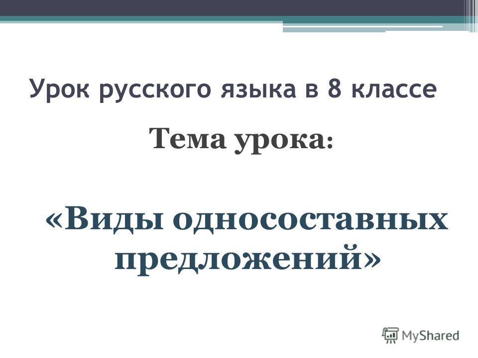 Урок русского языка в 8 классе Тема урока : «Виды односоставных предложений»