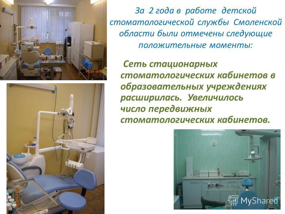 За 2 года в работе детской стоматологической службы Смоленской области были отмечены следующие положительные моменты: Сеть стационарных стоматологических кабинетов в образовательных учреждениях расширилась. Увеличилось число передвижных стоматологиче