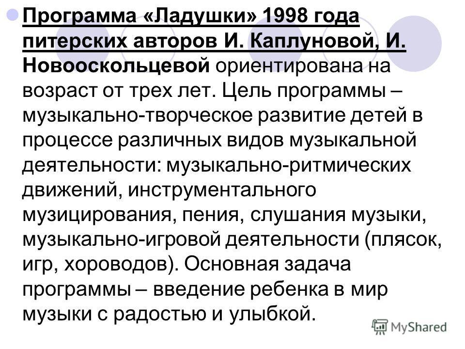 Программа «Ладушки» 1998 года питерских авторов И. Каплуновой, И. Новооскольцевой ориентирована на возраст от трех лет. Цель программы – музыкально-творческое развитие детей в процессе различных видов музыкальной деятельности: музыкально-ритмических