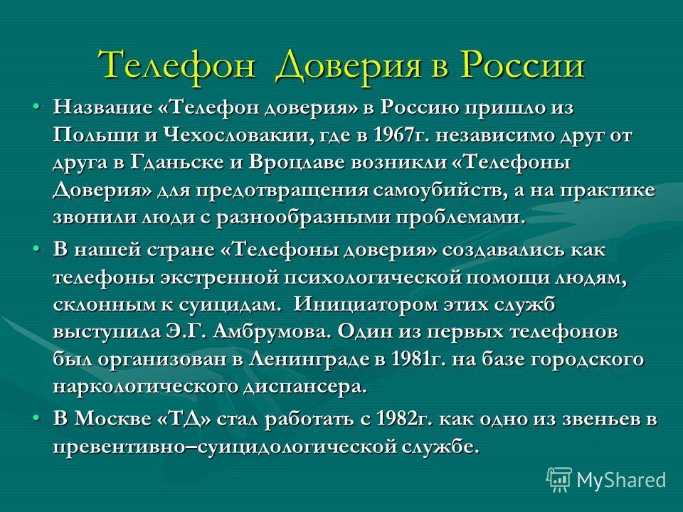 Телефон Доверия в России Название «Телефон доверия» в Россию пришло из Польши и Чехословакии, где в 1967г. независимо друг от друга в Гданьске и Вроцлаве возникли «Телефоны Доверия» для предотвращения самоубийств, а на практике звонили люди с разнооб