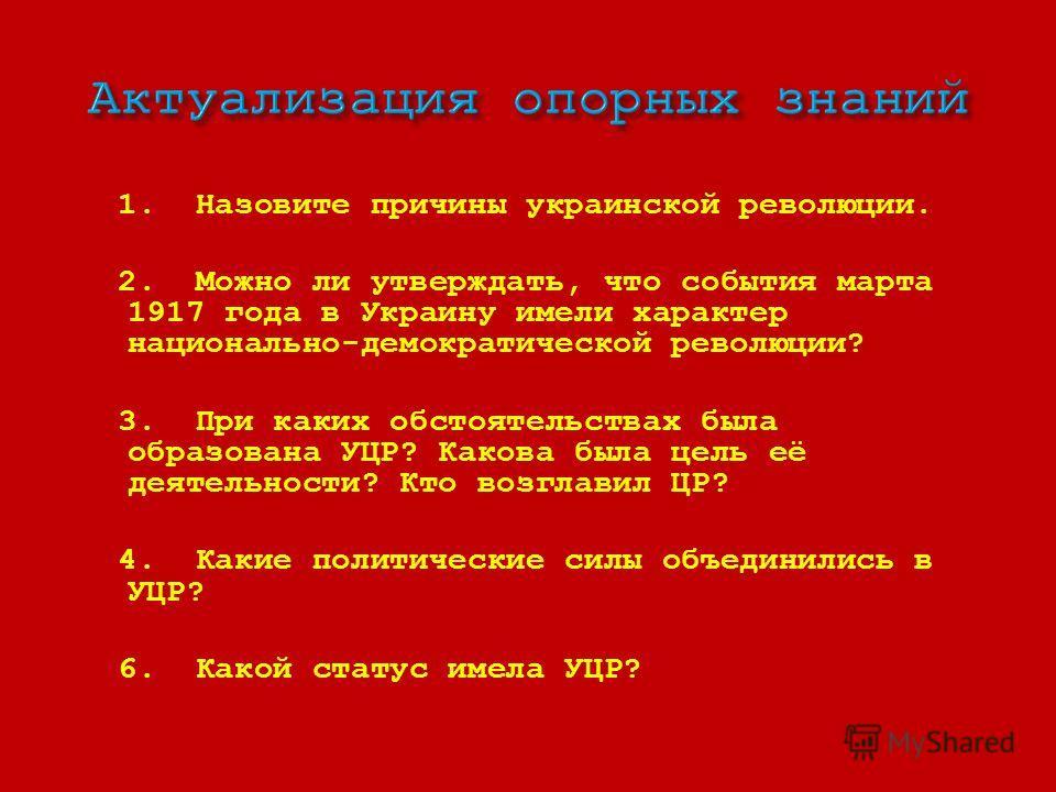 1. Назовите причины украинской революции. 2. Можно ли утверждать, что события марта 1917 года в Украину имели характер национально-демократической революции? 3. При каких обстоятельствах была образована УЦР? Какова была цель её деятельности? Кто возг