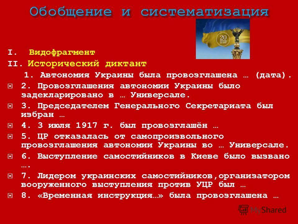 І. Видофрагмент ІІ. Исторический диктант 1. Автономия Украины была провозглашена … (дата). 2. Провозглашения автономии Украины было задекларировано в … Универсале. 3. Председателем Генерального Секретариата был избран … 4. 3 июля 1917 г. был провозгл