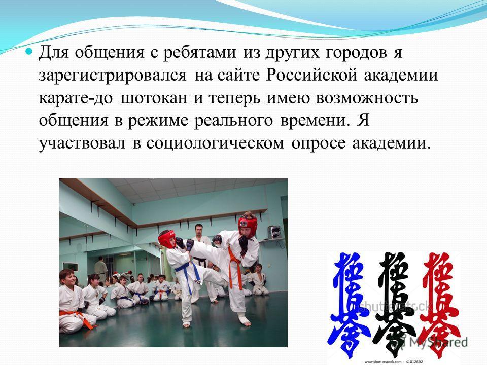 Для общения с ребятами из других городов я зарегистрировался на сайте Российской академии карате-до шотокан и теперь имею возможность общения в режиме реального времени. Я участвовал в социологическом опросе академии.