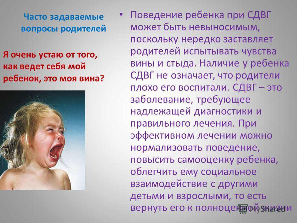 Часто задаваемые вопросы родителей Поведение ребенка при СДВГ может быть невыносимым, поскольку нередко заставляет родителей испытывать чувства вины и стыда. Наличие у ребенка СДВГ не означает, что родители плохо его воспитали. СДВГ – это заболевание