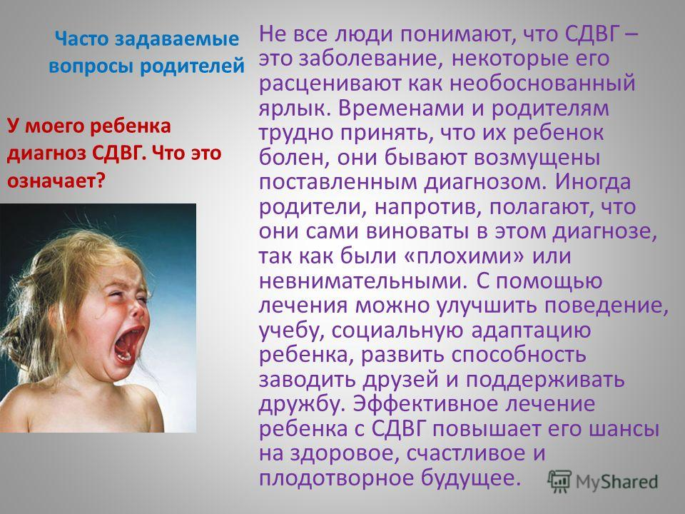 Часто задаваемые вопросы родителей Не все люди понимают, что СДВГ – это заболевание, некоторые его расценивают как необоснованный ярлык. Временами и родителям трудно принять, что их ребенок болен, они бывают возмущены поставленным диагнозом. Иногда р