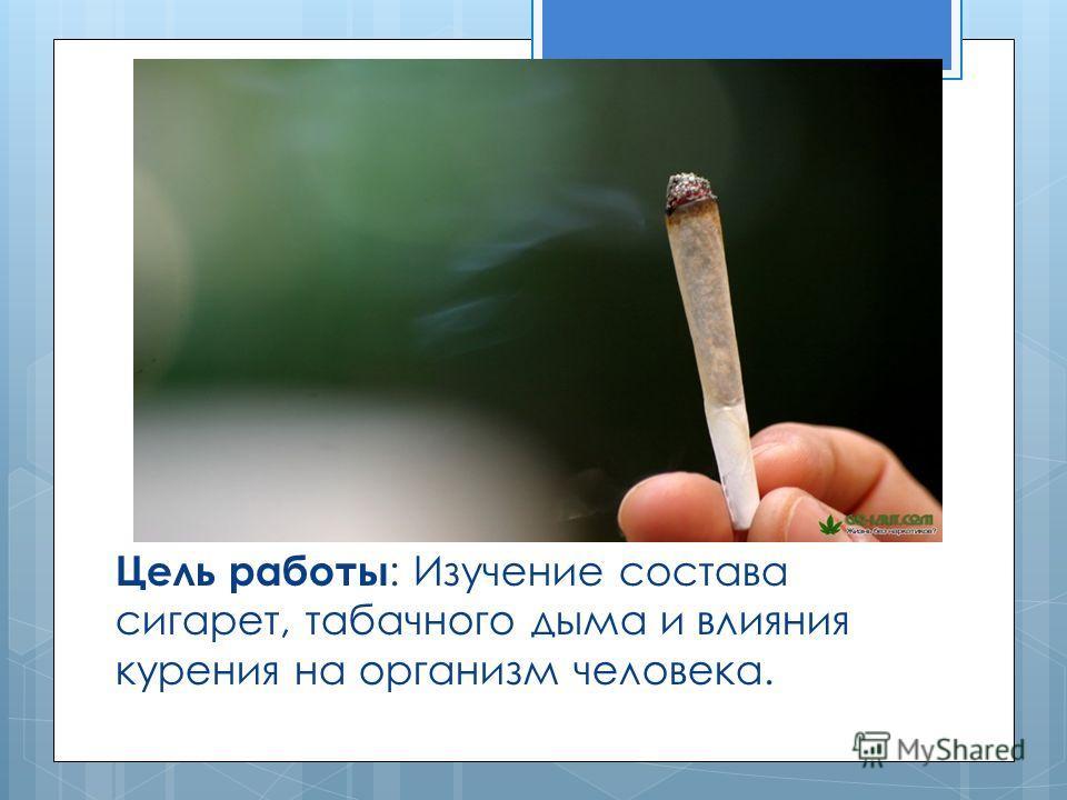 Цель работы : Изучение состава сигарет, табачного дыма и влияния курения на организм человека.