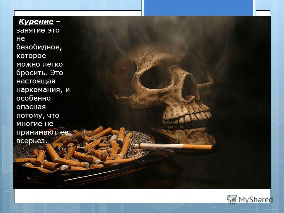 Курение – занятие это не безобидное, которое можно легко бросить. Это настоящая наркомания, и особенно опасная потому, что многие не принимают ее всерьез.