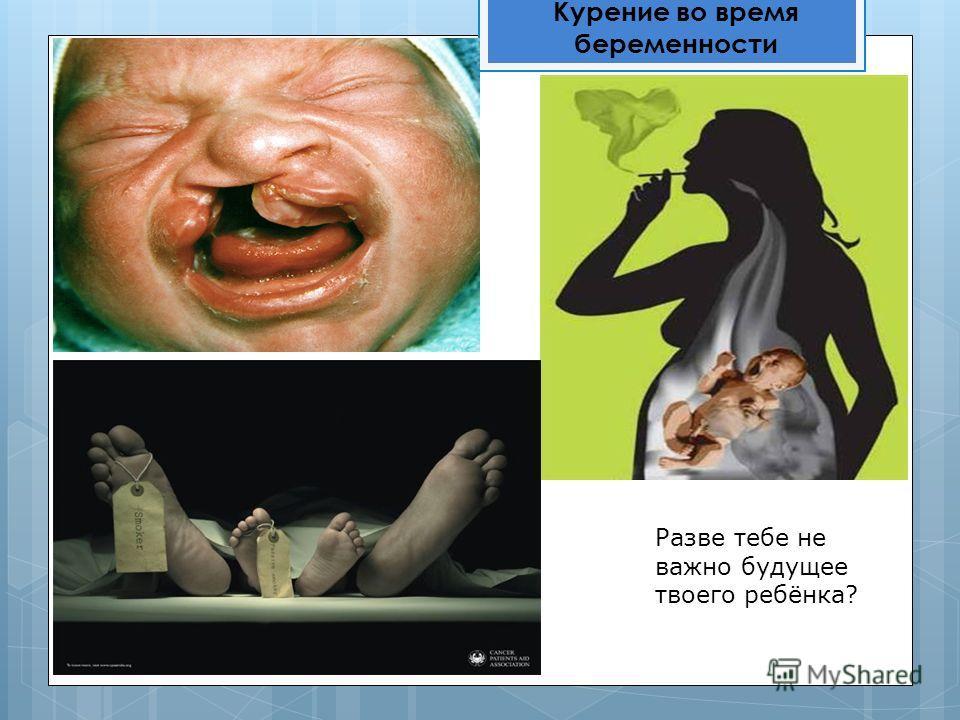 Курение во время беременности Разве тебе не важно будущее твоего ребёнка?