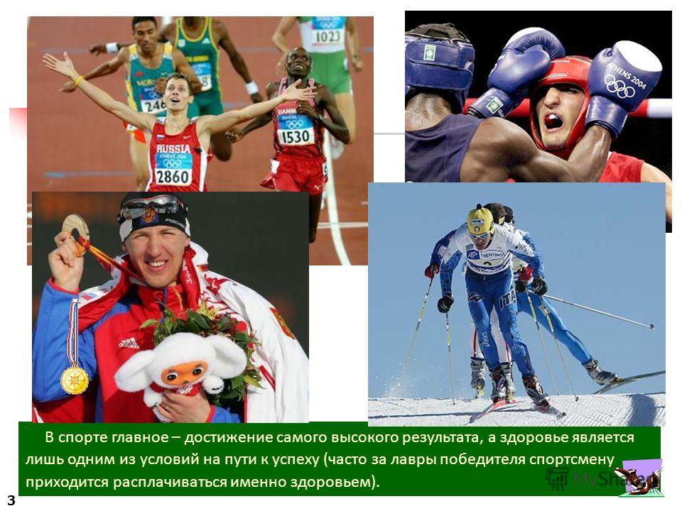 В спорте главное – достижение самого высокого результата, а здоровье является лишь одним из условий на пути к успеху (часто за лавры победителя спортсмену приходится расплачиваться именно здоровьем). 3