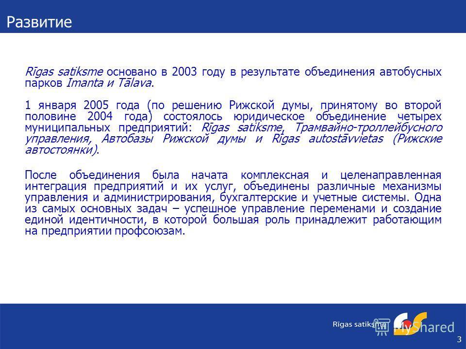 3 Rīgas satiksme основано в 2003 году в результате объединения автобусных парков Imanta и Tālava. 1 января 2005 года (по решению Рижской думы, принятому во второй половине 2004 года) состоялось юридическое объединение четырех муниципальных предприяти