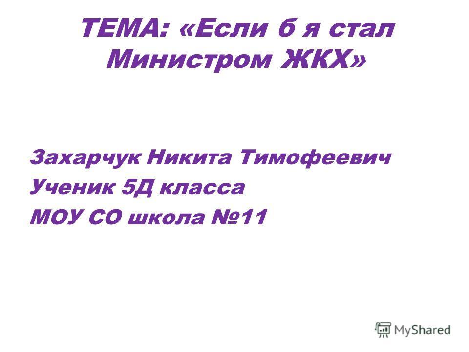 ТЕМА: «Если б я стал Министром ЖКХ» Захарчук Никита Тимофеевич Ученик 5Д класса МОУ СО школа 11