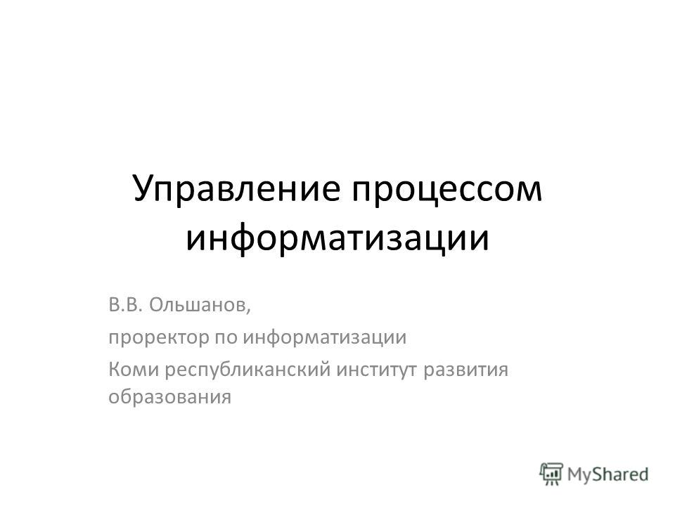 Управление процессом информатизации В.В. Ольшанов, проректор по информатизации Коми республиканский институт развития образования