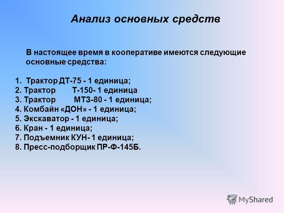 В настоящее время в кооперативе имеются следующие основные средства: 1.Трактор ДТ-75 - 1 единица; 2. ТракторТ-150- 1 единица 3. Трактор МТЗ-80 - 1 единица; 4. Комбайн «ДОН» - 1 единица; 5. Экскаватор - 1 единица; 6. Кран - 1 единица; 7. Подъемник КУН