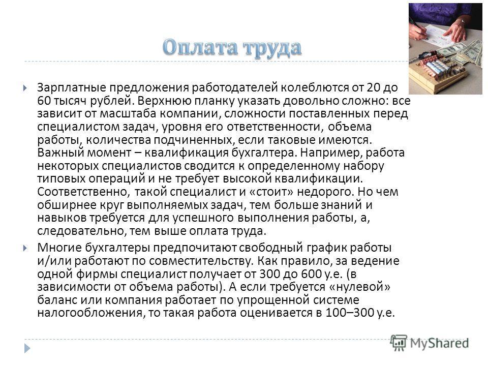 Зарплатные предложения работодателей колеблются от 20 до 60 тысяч рублей. Верхнюю планку указать довольно сложно : все зависит от масштаба компании, сложности поставленных перед специалистом задач, уровня его ответственности, объема работы, количеств