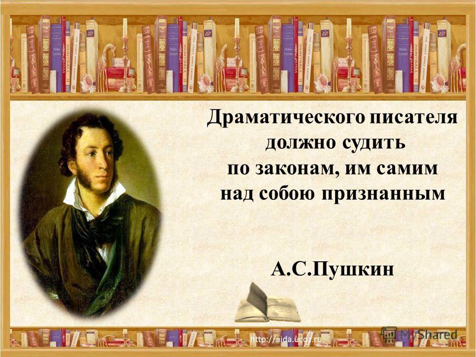 Драматического писателя должно судить по законам, им самим над собою признанным А.С.Пушкин