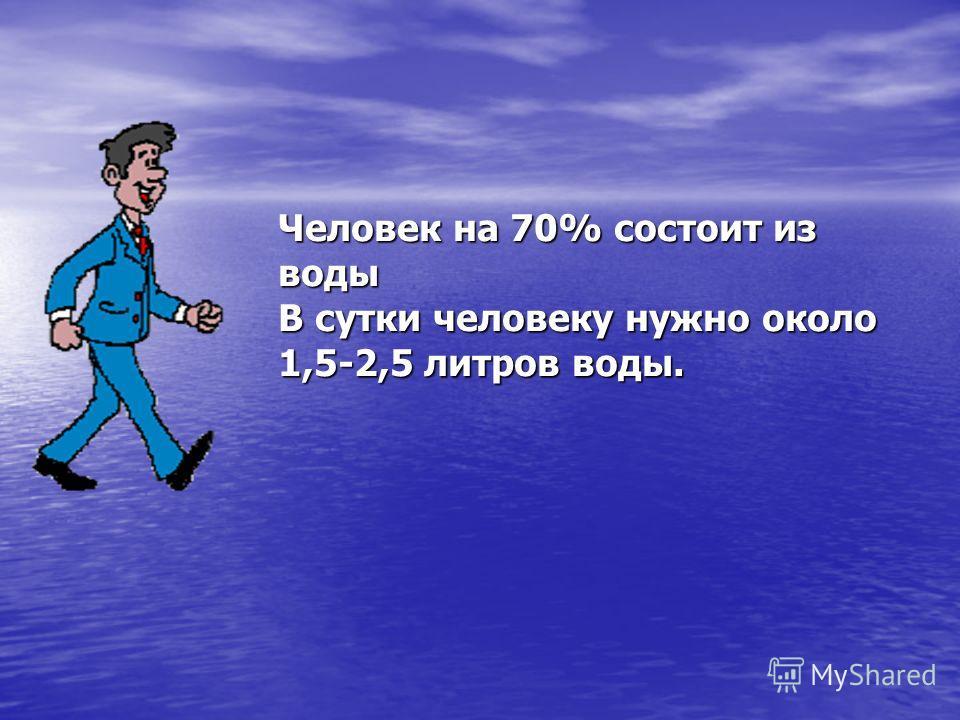Человек на 70% состоит из воды В сутки человеку нужно около 1,5-2,5 литров воды.