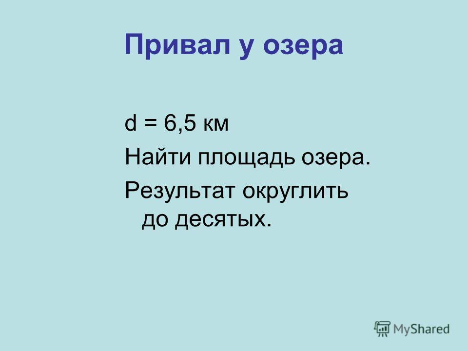 d = 6,5 км Найти площадь озера. Результат округлить до десятых.