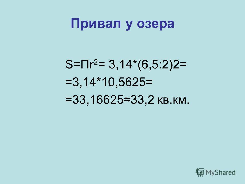 Привал у озера S=Пr 2 = 3,14*(6,5:2)2= =3,14*10,5625= =33,1662533,2 кв.км.