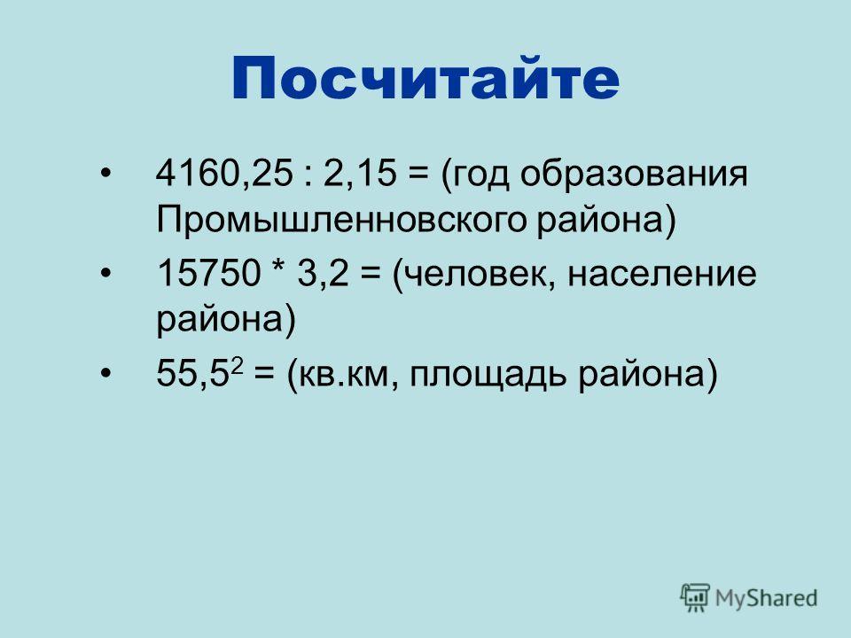 Посчитайте 4160,25 : 2,15 = (год образования Промышленновского района) 15750 * 3,2 = (человек, население района) 55,5 2 = (кв.км, площадь района)
