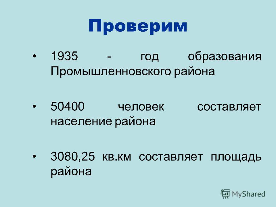 Проверим 1935 - год образования Промышленновского района 50400 человек составляет население района 3080,25 кв.км составляет площадь района