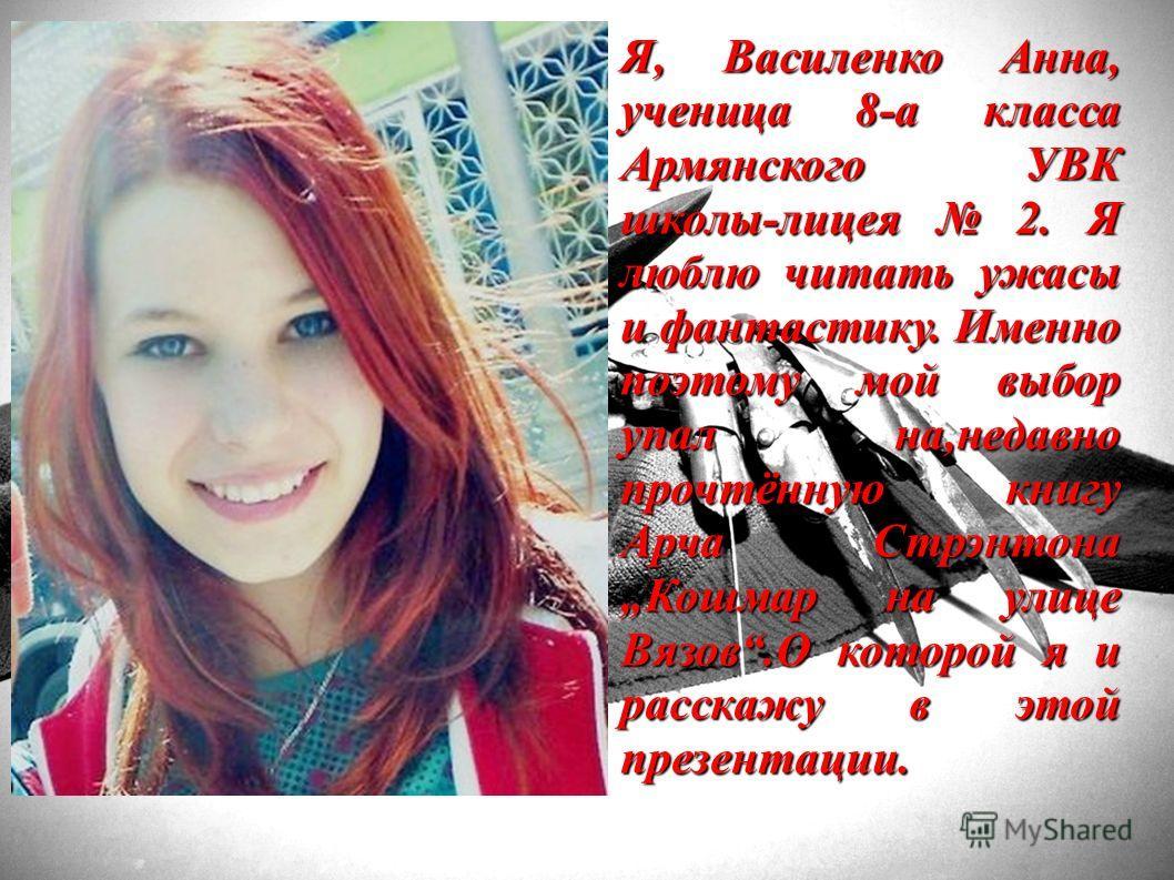 Я, Василенко Анна, ученица 8-а класса Армянского УВК школы-лицея 2. Я люблю читать ужасы и фантастику. Именно поэтому мой выбор упал на,недавно прочтённую книгу Арча Стрэнтона Кошмар на улице Вязов.О которой я и расскажу в этой презентации.