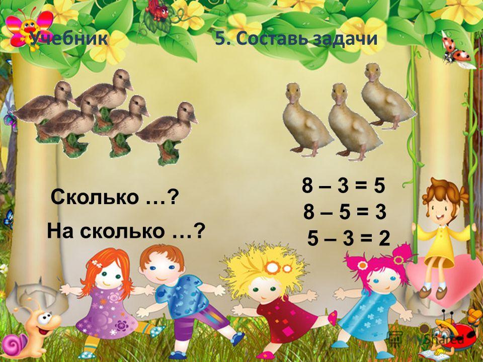 Учебник 5. Составь задачи Сколько …? На сколько …? 8 – 3 = 5 8 – 5 = 3 5 – 3 = 2