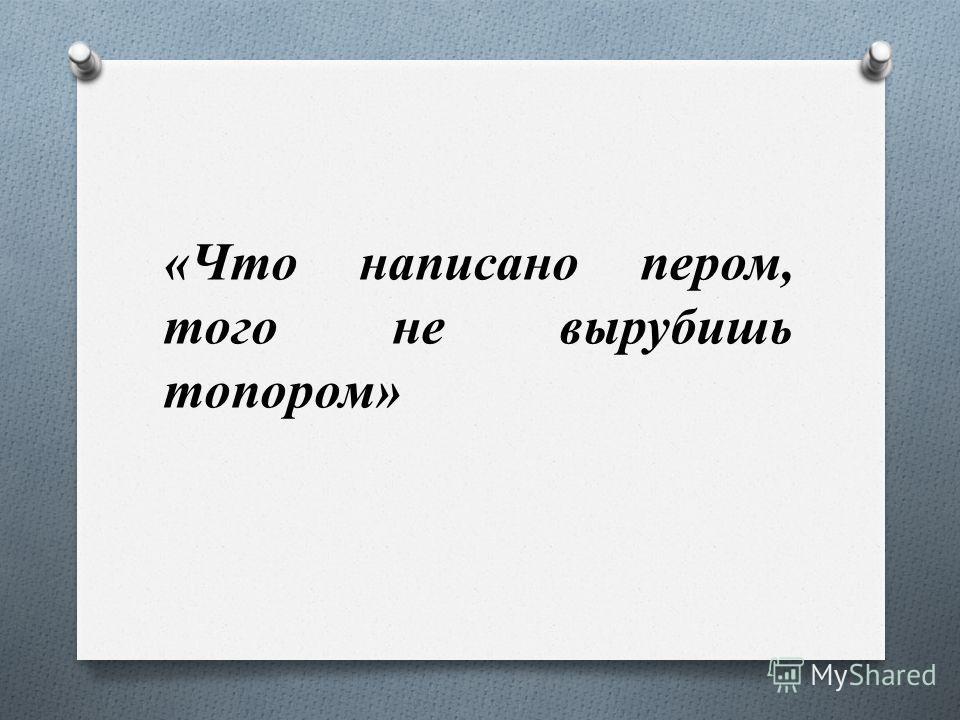 «Что написано пером, того не вырубишь топором»