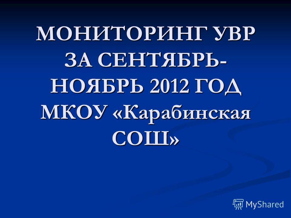 МОНИТОРИНГ УВР ЗА СЕНТЯБРЬ- НОЯБРЬ 2012 ГОД МКОУ «Карабинская СОШ»