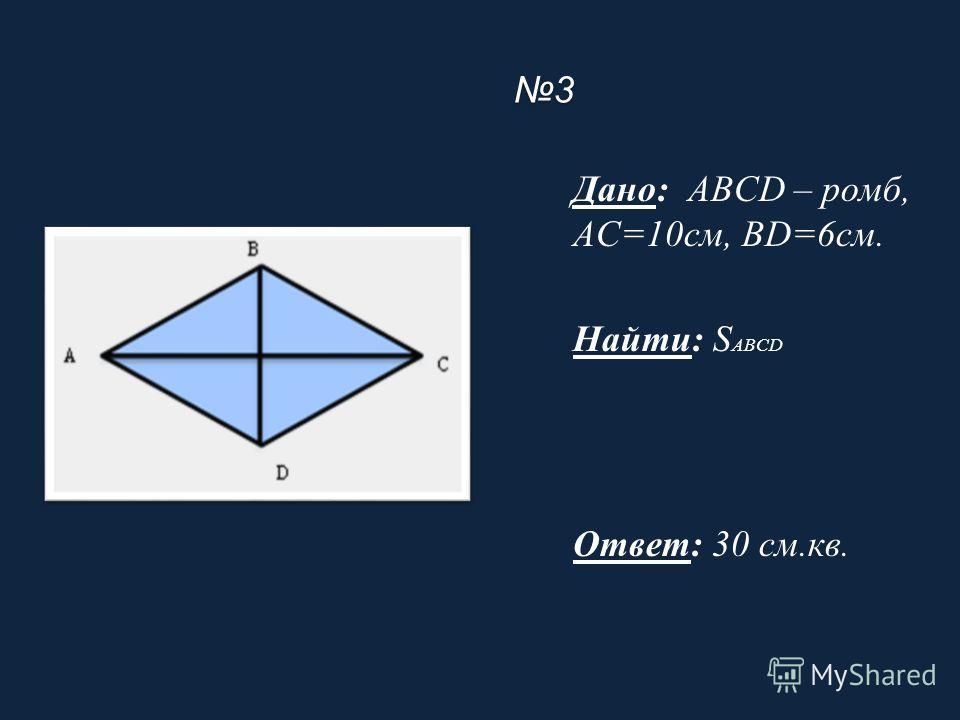 3 Дано: ABCD – ромб, AC=10см, BD=6см. Найти: S ABCD Ответ: 30 см.кв.