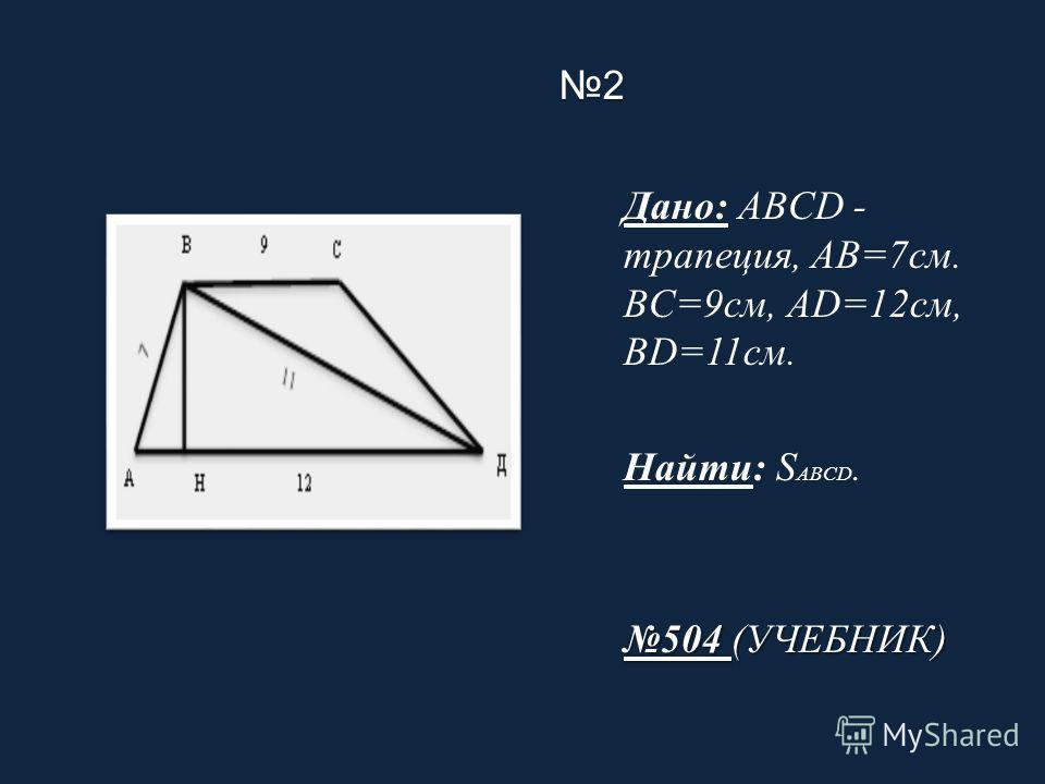 2 Дано: ABCD - трапеция, AB=7см. BC=9см, AD=12см, BD=11см. Найти: S ABCD. 504 (УЧЕБНИК)