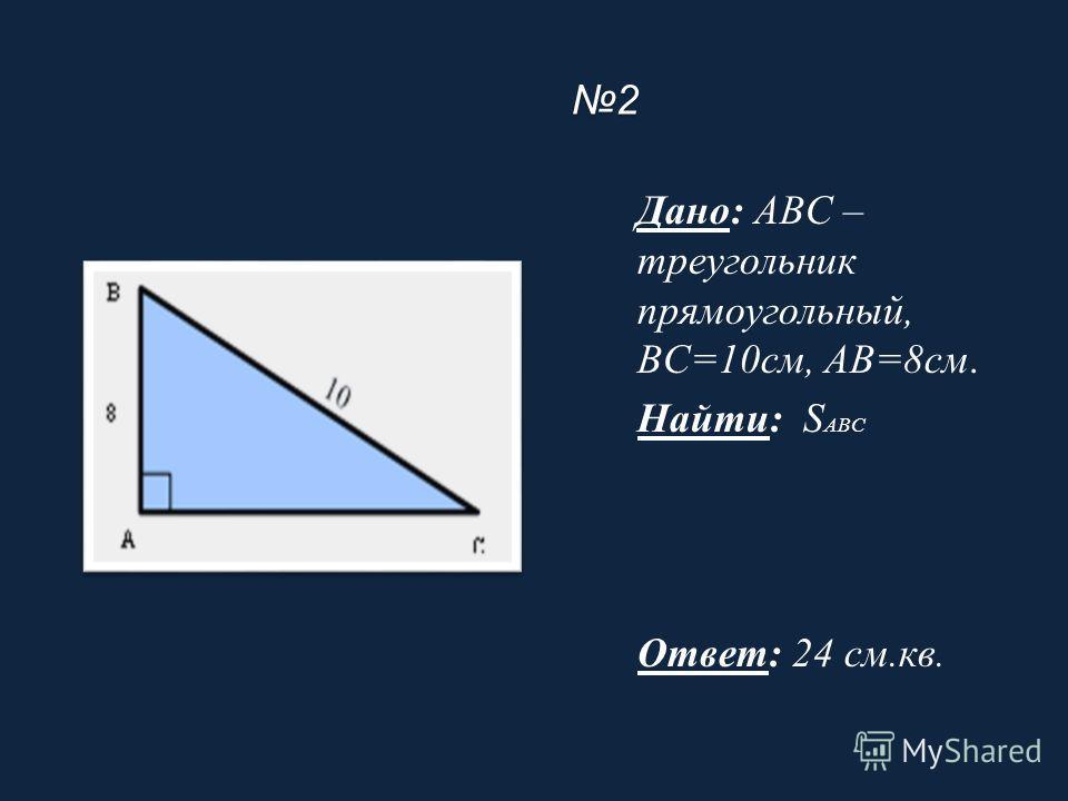 2 Дано: ABC – треугольник прямоугольный, BC=10см, AB=8см. Найти: S ABC Ответ: 24 см.кв.