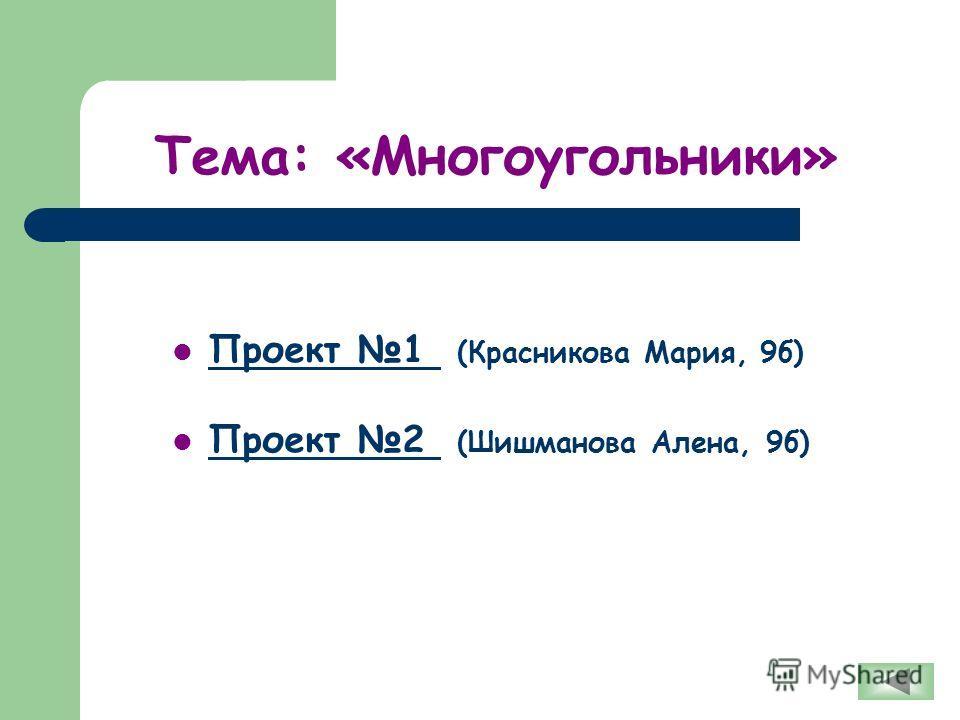 Тема: «Многоугольники» Проект 1 (Красникова Мария, 9б) Проект 1 Проект 2 (Шишманова Алена, 9б) Проект 2