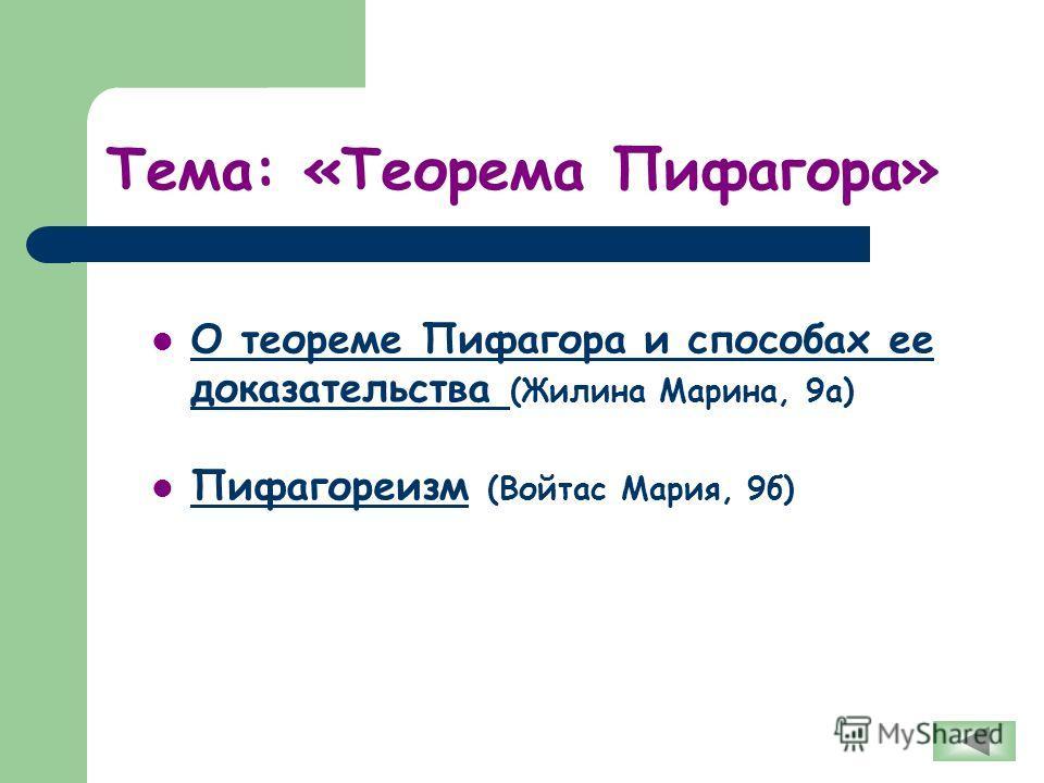 Тема: «Теорема Пифагора» О теореме Пифагора и способах ее доказательства (Жилина Марина, 9а) О теореме Пифагора и способах ее доказательства Пифагореизм (Войтас Мария, 9б) Пифагореизм