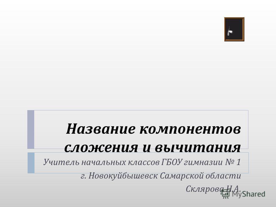 Название компонентов сложения и вычитания Учитель начальных классов ГБОУ гимназии 1 г. Новокуйбышевск Самарской области Склярова Н. А.