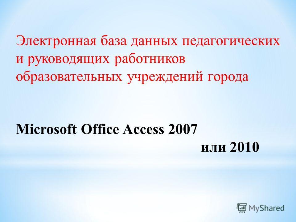 Электронная база данных педагогических и руководящих работников образовательных учреждений города Microsoft Office Access 2007 или 2010