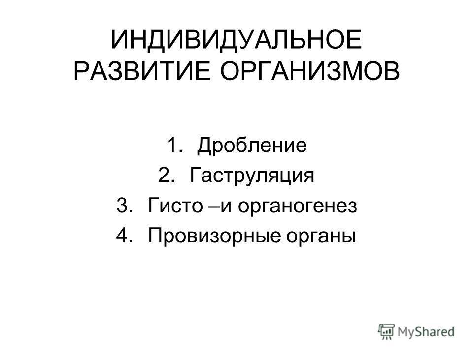 ИНДИВИДУАЛЬНОЕ РАЗВИТИЕ ОРГАНИЗМОВ 1.Дробление 2.Гаструляция 3.Гисто –и органогенез 4.Провизорные органы