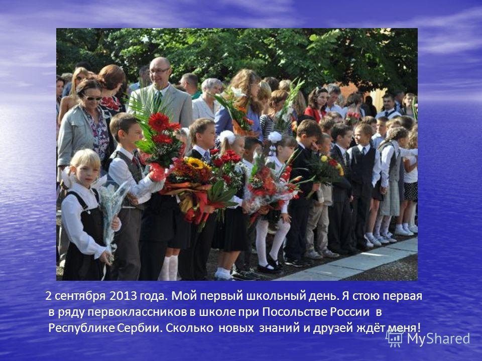 2 сентября 2013 года. Мой первый школьный день. Я стою первая в ряду первоклассников в школе при Посольстве России в Республике Сербии. Сколько новых знаний и друзей ждёт меня!