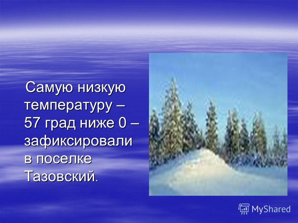 Самую низкую температуру – 57 град ниже 0 – зафиксировали в поселке Тазовский. Самую низкую температуру – 57 град ниже 0 – зафиксировали в поселке Тазовский.