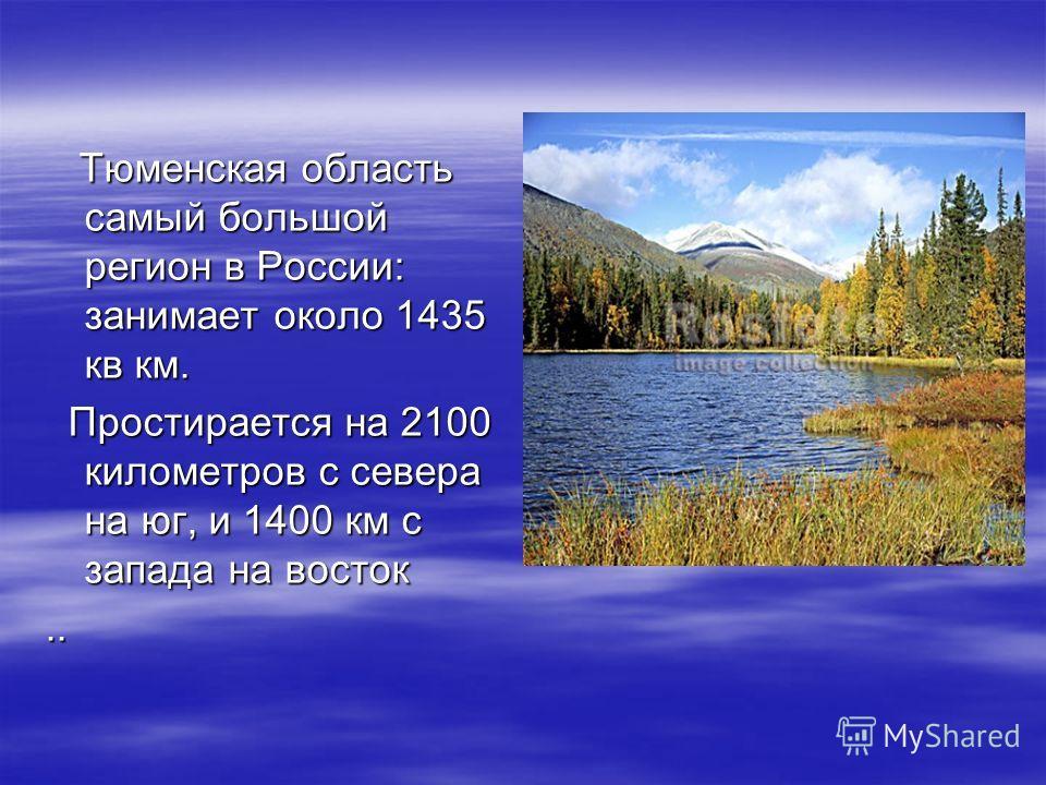 Тюменская область самый большой регион в России: занимает около 1435 кв км. Тюменская область самый большой регион в России: занимает около 1435 кв км. Простирается на 2100 километров с севера на юг, и 1400 км с запада на восток Простирается на 2100