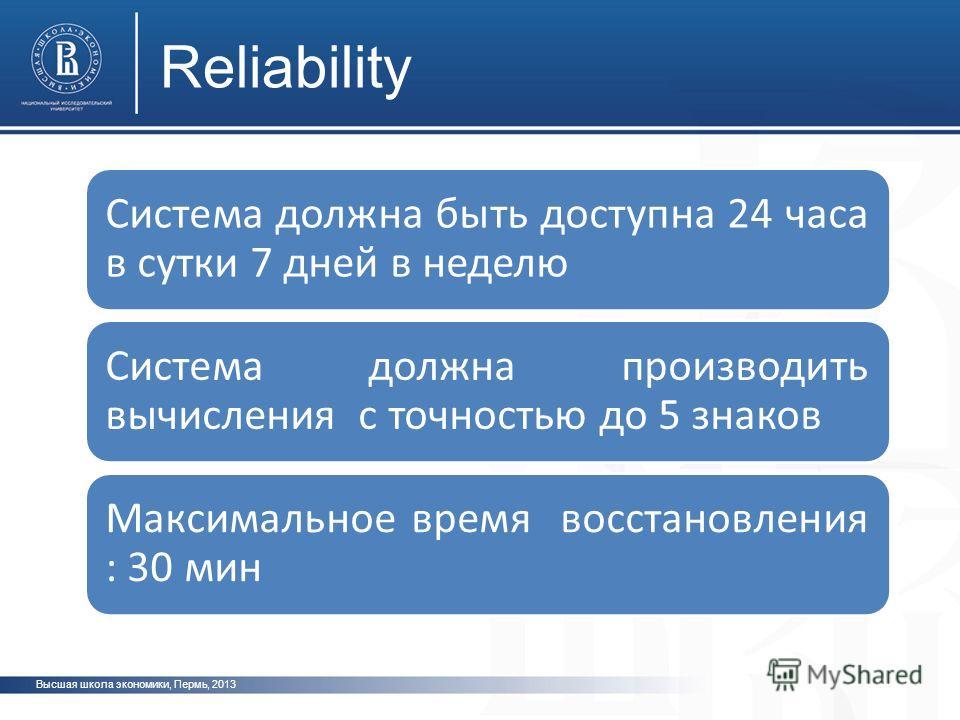 Высшая школа экономики, Пермь, 2013 Reliability Система должна быть доступна 24 часа в сутки 7 дней в неделю Система должна производить вычисления с точностью до 5 знаков Максимальное время восстановления : 30 мин