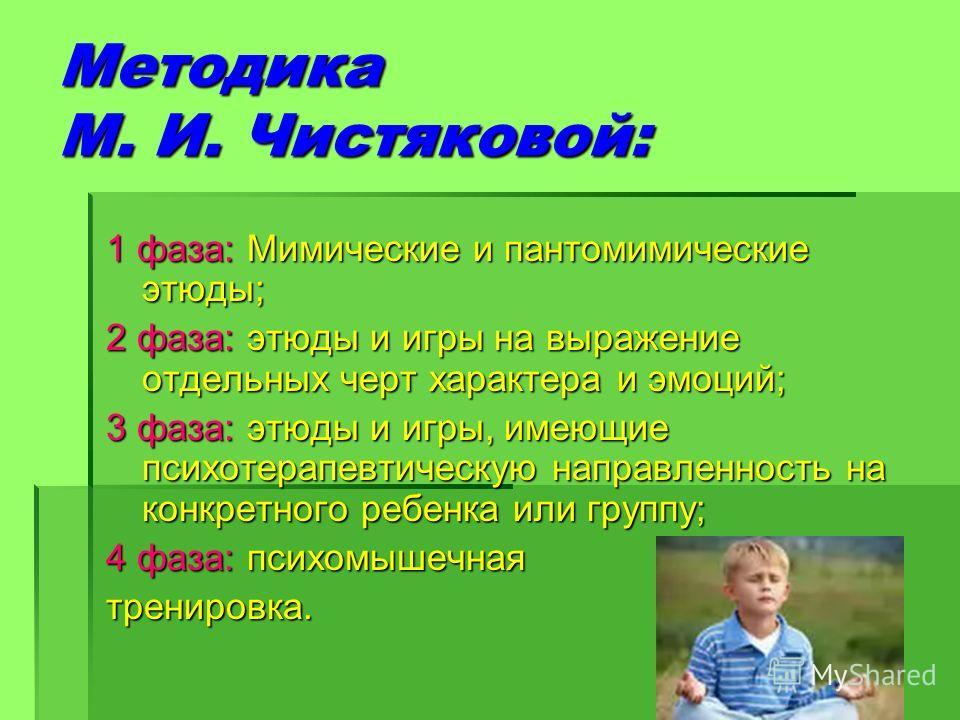 Методика М. И. Чистяковой: 1 фаза: Мимические и пантомимические этюды; 2 фаза: этюды и игры на выражение отдельных черт характера и эмоций; 3 фаза: этюды и игры, имеющие психотерапевтическую направленность на конкретного ребенка или группу; 4 фаза: п