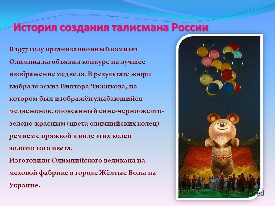 История создания талисмана России В 1977 году организационный комитет Олимпиады объявил конкурс на лучшее изображение медведя. В результате жюри выбрало эскиз Виктора Чижикова, на котором был изображён улыбающийся медвежонок, опоясанный сине-черно-же