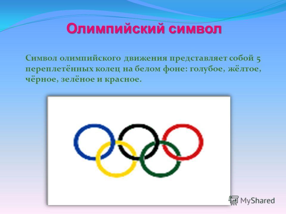 Олимпийский символ Символ олимпийского движения представляет собой 5 переплетённых колец на белом фоне: голубое, жёлтое, чёрное, зелёное и красное.