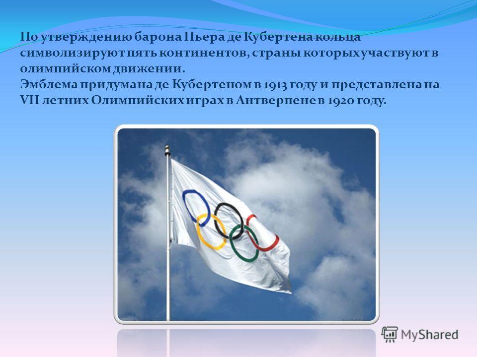 По утверждению барона Пьера де Кубертена кольца символизируют пять континентов, страны которых участвуют в олимпийском движении. Эмблема придумана де Кубертеном в 1913 году и представлена на VII летних Олимпийских играх в Антверпене в 1920 году.