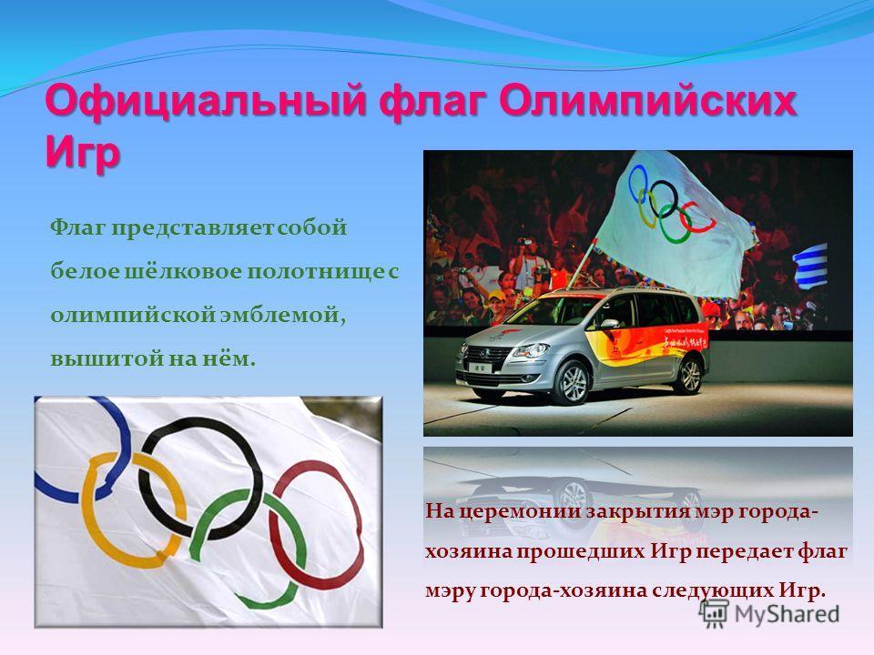 Официальный флаг Олимпийских Игр Флаг представляет собой белое шёлковое полотнище с олимпийской эмблемой, вышитой на нём. На церемонии закрытия мэр города- хозяина прошедших Игр передает флаг мэру города-хозяина следующих Игр.