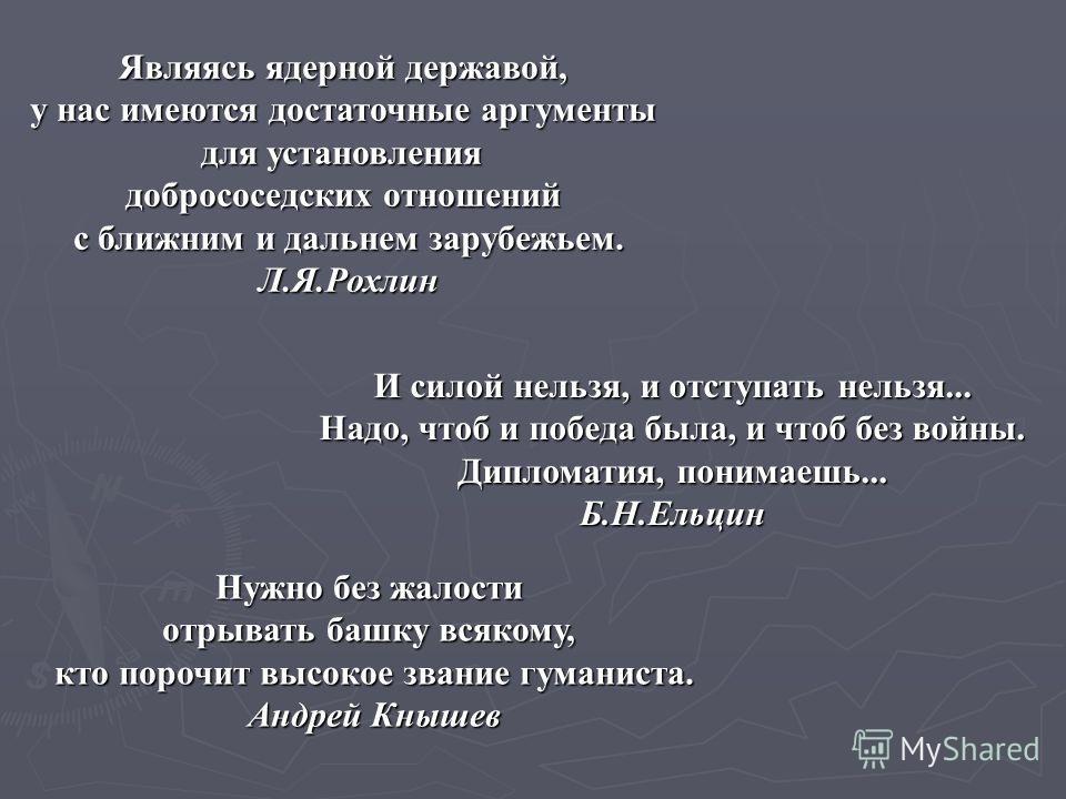 И силой нельзя, и отступать нельзя... Надо, чтоб и победа была, и чтоб без войны. Надо, чтоб и победа была, и чтоб без войны. Дипломатия, понимаешь... Б.Н.Ельцин Являясь ядерной державой, у нас имеются достаточные аргументы для установления добрососе