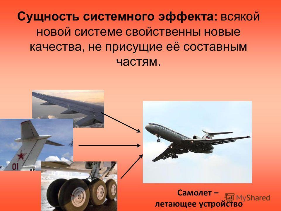 Сущность системного эффекта: всякой новой системе свойственны новые качества, не присущие её составным частям. Самолет – летающее устройство